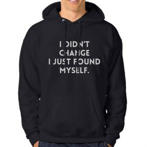 Hoodie-Didn't-Change-I-Just-Foung-My-Self