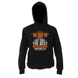 Hoodie-All-Women-Are-Created-Equal-But-Only-The-Best-Are-Born-In-March