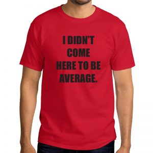 T-Shirt-I-Didn't-Come-Here-To-Be-Average