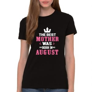 BLACK SHIRT THE BEST MOTHER WAS BORN IN AUGUST