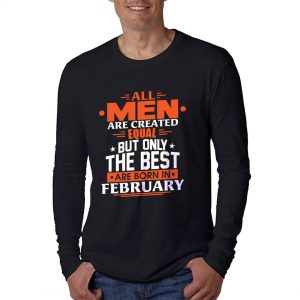 LONGSLEEVE - HITAM - ALL MEN ARE CREATED EQUAL BUT ONLY THE BEST ARE BORN IN - FEBRUARY
