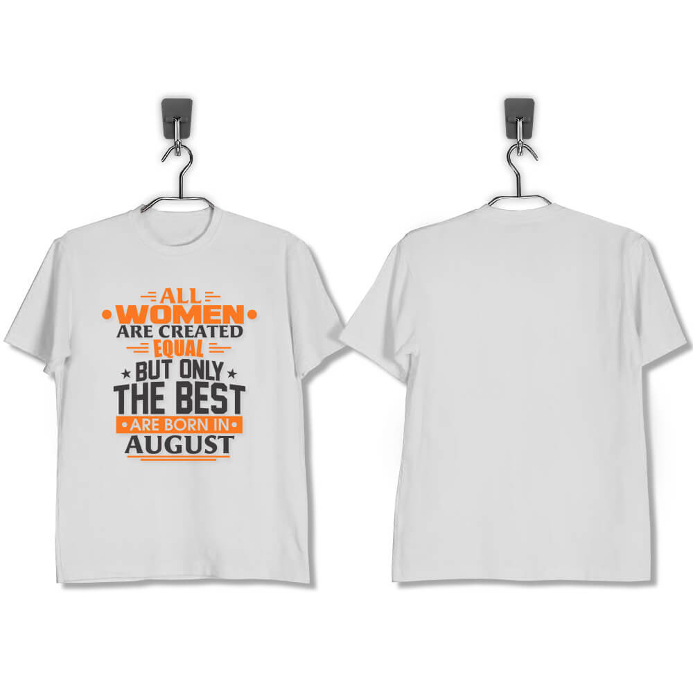 T-SHIRT-PUTIH-ALL-WOMEN-ARE-CREATED-EQUAL-BUT-ONLY-THE-BEST-ARE-BORN-IN-AUGUST